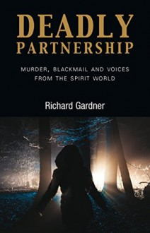 Deadly Partnership: Murder, Blackmail and Voices from the Spirit World - Richard A. Gardner