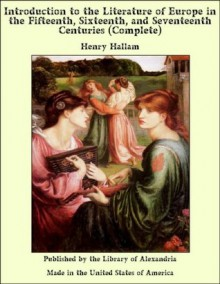 Introduction to the Literature of Europe in the Fifteenth, Sixteenth, and Seventeenth Centuries - Henry Hallam