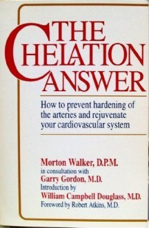 The Chelation Answer: How to Prevent Hardening of the Arteries & Rejuvenate Your Cardiovascular System. - Morton Walker, Robert C. Atkins
