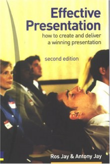 Effective Presentation: How To Create And Deliver A Winning Presentation - Ros Jay, Antony Jay