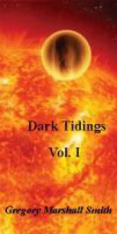 Dark Tidings, Vol. I - Gregory Marshall Smith