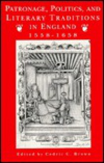 Patronage, Politics, And Literary Traditions In England, 1558 1658 - Cedric C. Brown