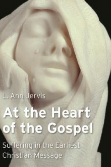 At the Heart of the Gospel: Suffering in the Earliest Christian Message - L. Ann Jervis