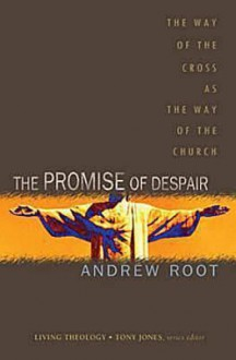 The Promise Of Despair: The Way Of The Cross As The Way Of The Church (Living Theology) - Andrew Root