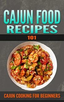 Cajun Recipes: 101 (for beginners) - Cajun Cookbook and Food (Cajun Cookbooks - Cajun Cooking - Cajun Food - Cajun meals - Cajun Dishes - Cajun specialties) - Clara Taylor