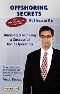 Offshoring Secrets: Building and Running a Successful India Operation - Utkarsh Rai