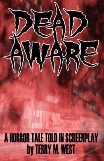 Dead Aware: A Horror Tale Told In Screenplay - Terry M. West