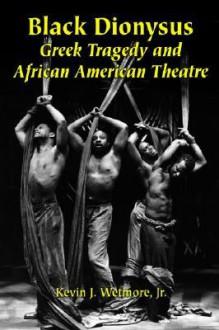 Black Dionysus: Greek Tragedy and African American Theatre - Kevin J. Wetmore Jr.