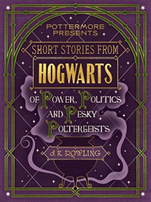 Short Stories from Hogwarts of Power, Politics and Pesky Poltergeists (Pottermore Presents) - J.K. Rowling