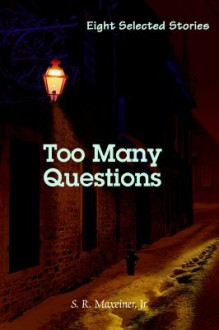 Too Many Questions: Eight Selected Stories - S.R. Maxeiner Jr.