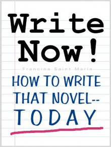 WRITE NOW! (How To Write That Novel--Today) - Francine Saint Marie