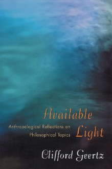 Available Light: Anthropological Reflections on Philosophical Topics. - Clifford Geertz