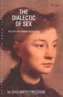 The Dialectic of Sex: The Case for Feminist Revolution - Shulamith Firestone