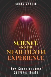 Science and the Near-Death Experience: How Consciousness Survives Death - Chris Carter
