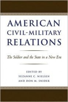 American Civil-Military Relations: The Soldier and the State in a New Era - Suzanne C. Nielsen, Don M. Snider