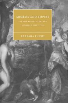 Mimesis and Empire: The New World, Islam, and European Identities - Barbara Fuchs