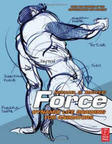 Force: Dynamic Life Drawing for Animators - Michael D. Mattesi