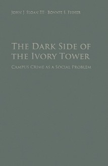 The Dark Side of the Ivory Tower: Campus Crime as a Social Problem - John J. Sloan, III, Bonnie S. Fisher