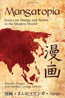 Mangatopia: Essays on Manga and Anime in the Modern World - Timothy Perper