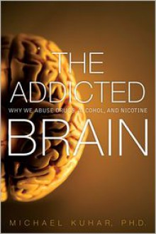 The Addicted Brain: Why We Abuse Drugs, Alcohol, and Nicotine (Ft Press Science) - Michael Kuhar, Sylvia Wrobel
