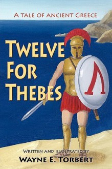 Twelve for Thebes, a Tale of Ancient Greece - Wayne E. Torbert