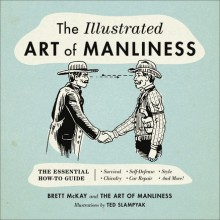 The Illustrated Art of Manliness: The Essential How-To Guide: Survival • Chivalry • Self-Defense • Style • Car Repair • And More! - Brett McKay,Ted Slampyak