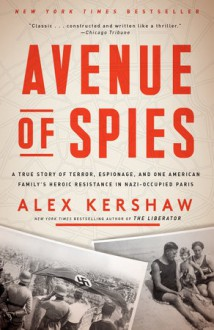 Avenue of Spies: A True Story of Terror, Espionage, and One American Family's Heroic Resistance in Nazi-Occupied Paris - Alex Kershaw