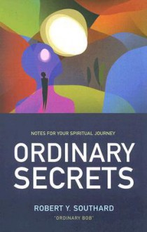 Ordinary Secrets: Notes for Your Spiritual Journey - Robert Y. Southard