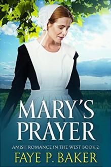 Mary's Prayer: Amish in the West, Book 2 - Faye P. Baker,Faye P. Baker,Cindy Hardin Killavey