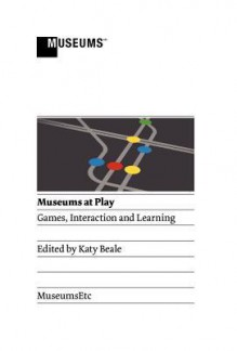 Museums at Play: Games, Interaction and Learning - Katy Beale