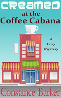 Creamed at the Coffee Cabana: A Cozy Mystery (Sweet Home Cozy Mystery Series Book 1) - Constance Barker