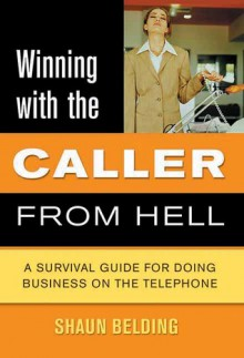 Winning with the Caller from Hell: A Survival Guide for Doing Business on the Telephone - Shaun Belding