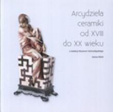 Arcydzieła ceramiki od XVIII do XX wieku z kolekcji Muzeum Górnośląskiego - Iwona Mohl