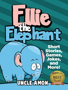 Books for Kids: ELLIE THE ELEPHANT (Bedtime Stories For Kids Ages 4-8): Kids Books - Bedtime Stories For Kids - Children's Books - Early Readers - Free Stories (Fun Time Series for Beginning Readers) - Uncle Amon