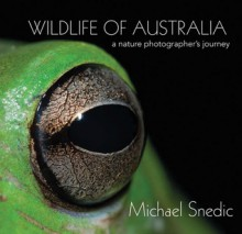 Wildlife of Australia: A Nature Photographer's Journey - Michael Snedic