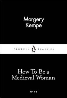 How To Be a Medieval Woman - Margery Kempe