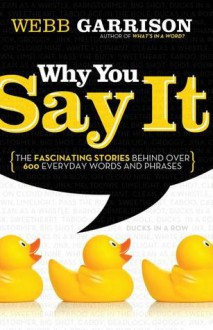Why You Say It: The Fascinating Stories Behind Over 600 Everyday Words And Phrases - Thomas Allen Nelson, Webb Garrison