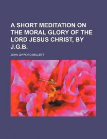 A short meditation on the moral glory of the Lord Jesus Christ, by J.G.B. - John Gifford Bellett