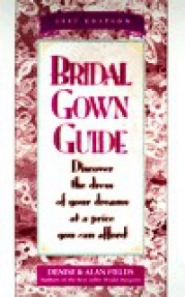 Bridal Gown Guide: Discover the Dress of Your Dreams at a Price You Can Afford - Denise Fields, Alan Fields