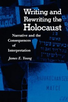 Writing and Rewriting the Holocaust: Narrative and the Consequences of Interpretation - James Edward Young