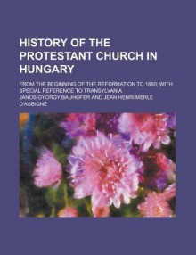 History of the Protestant Church in Hungary; From the Beginning of the Reformation to 1850; With Special Reference to Transylvania - Jnos Gyrgy Bauhofer