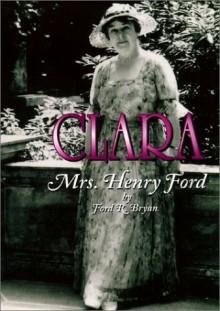 Clara: Mrs Henry Ford - Ford R. Bryan