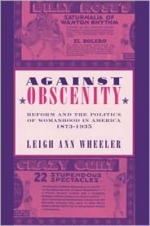 Against Obscenity: Reform and the Politics of Womanhood in America, 1873–1935 - Leigh Wheeler