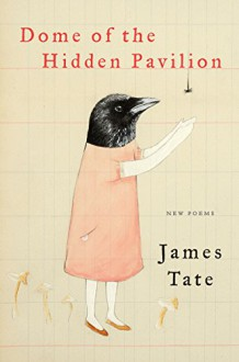 Dome of the Hidden Pavilion: New Poems - James Tate