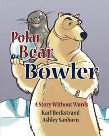 Polar Bear Bowler: A Story Without Words - Karl Beckstrand, Ashley Sanborn