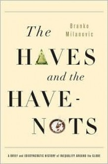 The Haves and the Have-Nots: A Brief and Idiosyncratic History of Global Inequality - Branko Milanović