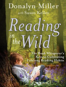 Reading in the Wild: The Book Whisperer's Keys to Cultivating Lifelong Reading Habits - Donalyn Miller, Susan Kelley
