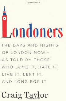 Londoners: The Days and Nights of London Now - As Told by Those Who Love It, Hate It, Live It, Left It, and Long for It - Craig Taylor