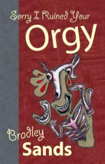 Sorry I Ruined Your Orgy - Bradley Sands