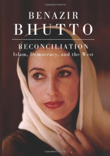 Reconciliation: Islam, Democracy, and the West - Benazir Bhutto